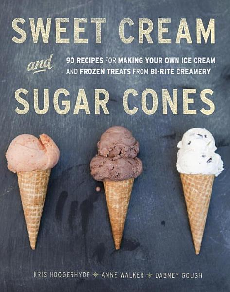 Sweet Cream and Sugar Cones, a Bi-Rite Creamery Cookbook